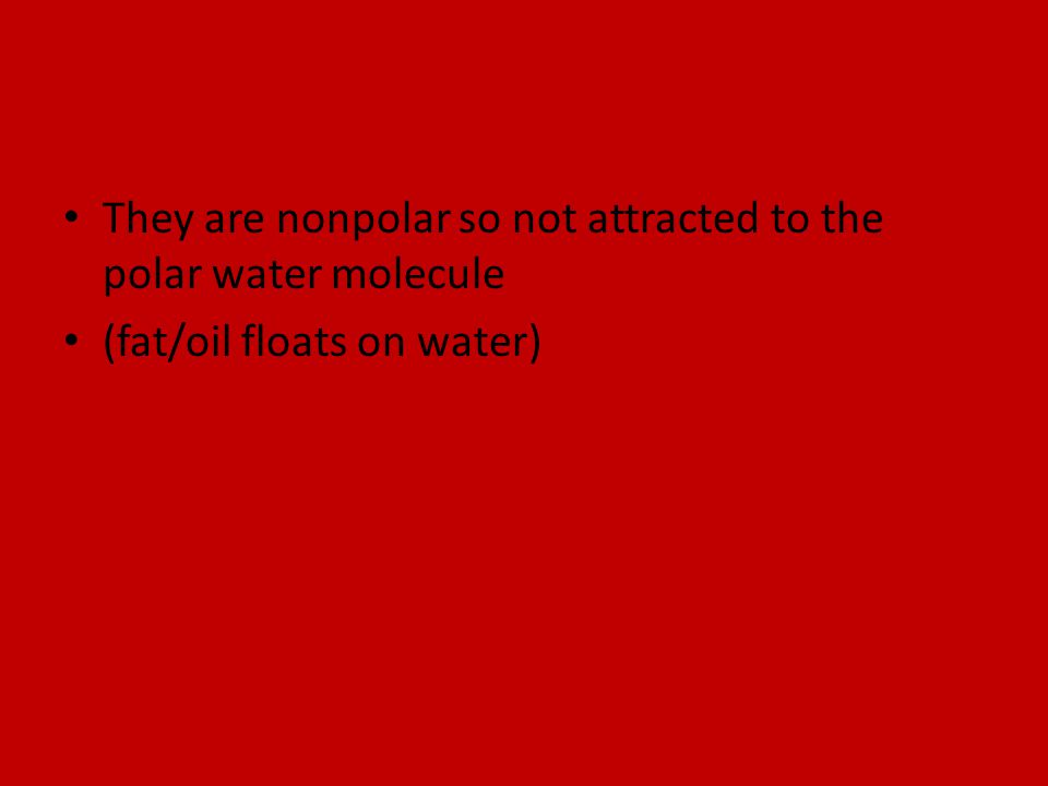 They are nonpolar so not attracted to the polar water molecule (fat/oil floats on water)