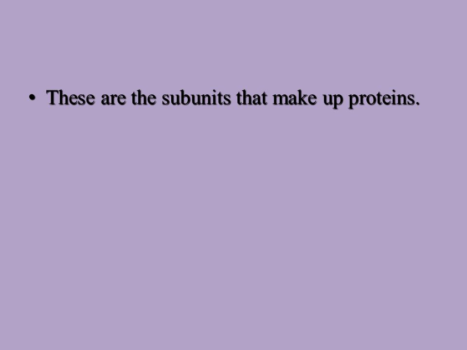 These are the subunits that make up proteins.These are the subunits that make up proteins.