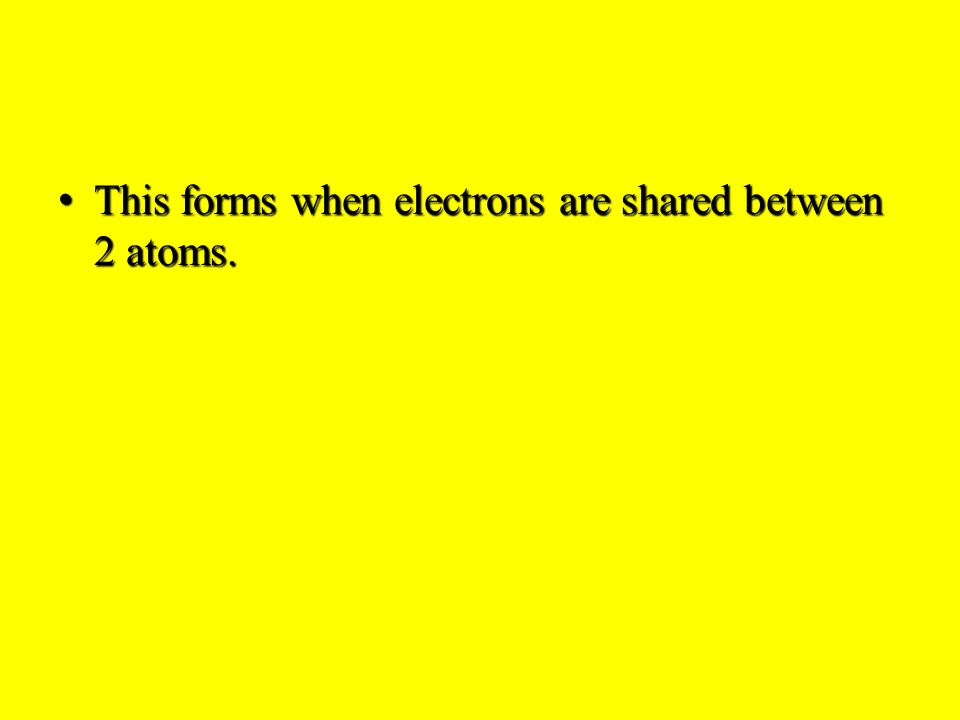 This forms when electrons are shared between 2 atoms.This forms when electrons are shared between 2 atoms.