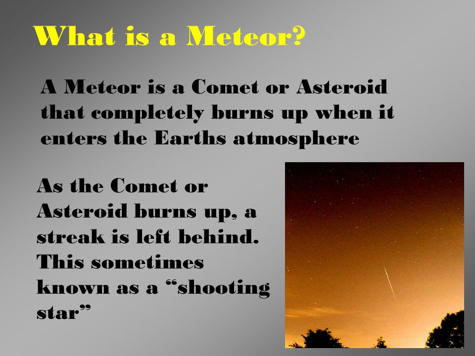 What is a Meteor? A Meteor is a Comet or Asteroid that completely burns up when it enters the Earths atmosphere As the Comet or Asteroid burns up, a s