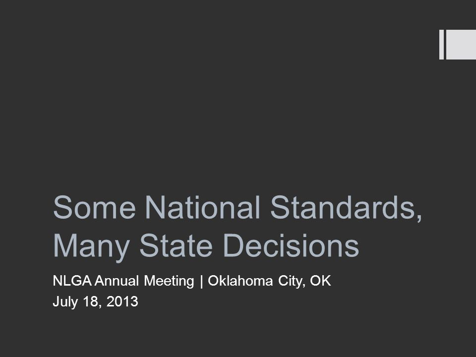 Some National Standards, Many State Decisions NLGA Annual Meeting | Oklahoma City, OK July 18, 2013