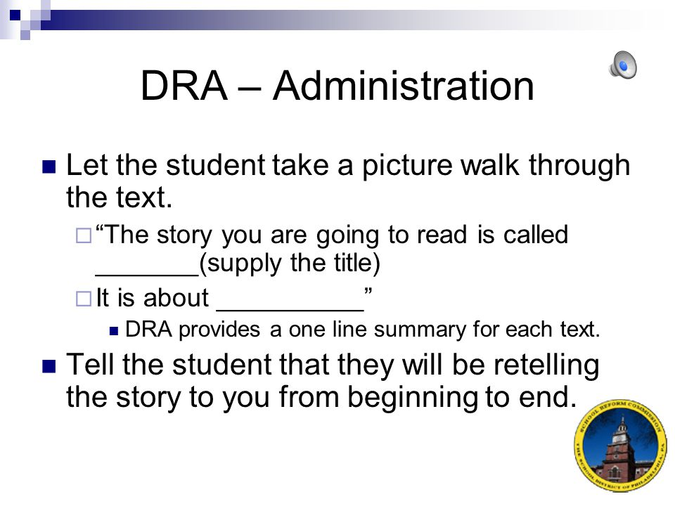 DRA – Administration Introducing the text to the student may look like:  I am going to ask you to read a story aloud to me.
