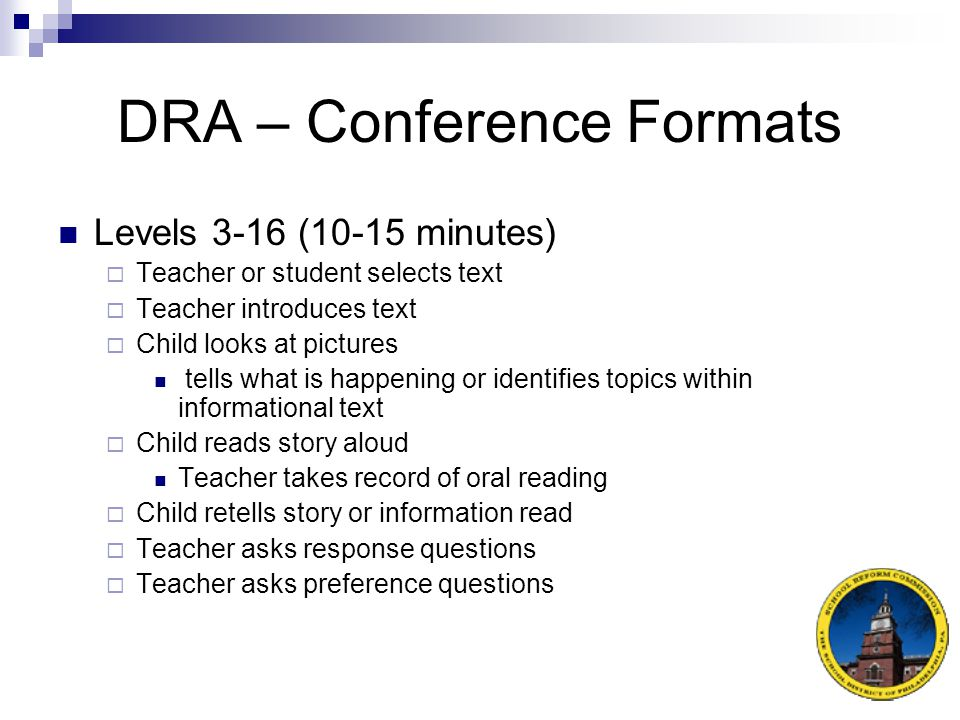 DRA – Conference Formats Levels A-2 (7-8 minutes)  Teacher selects text  Teacher introduces text  Teacher reads 1 or 2 pages  Child points and reads rest of story  Teacher takes record of oral reading  Teacher asks response questions  Teacher asks preference questions