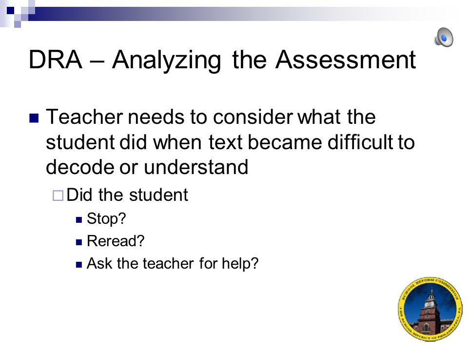 DRA – Analyzing the Assessment Performance-based assessments  Important to move beyond score to look at strategies/skills student used effectively, ineffectively or not at all.