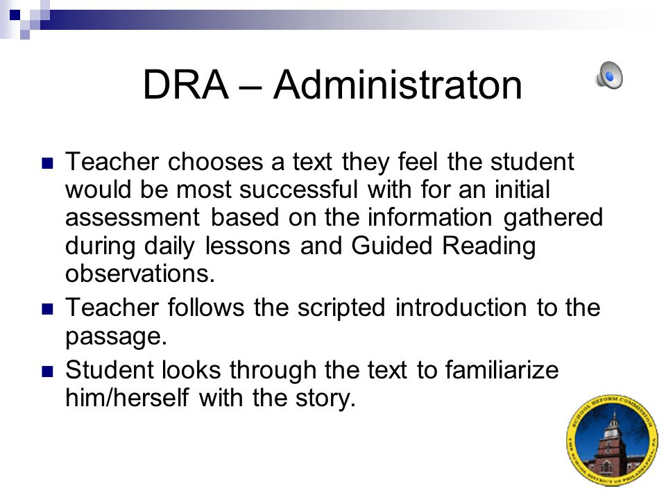 DRA – Where to begin If the student easily reads the level with few or no errors in a short amount of time, the teacher should move the student to a higher level.