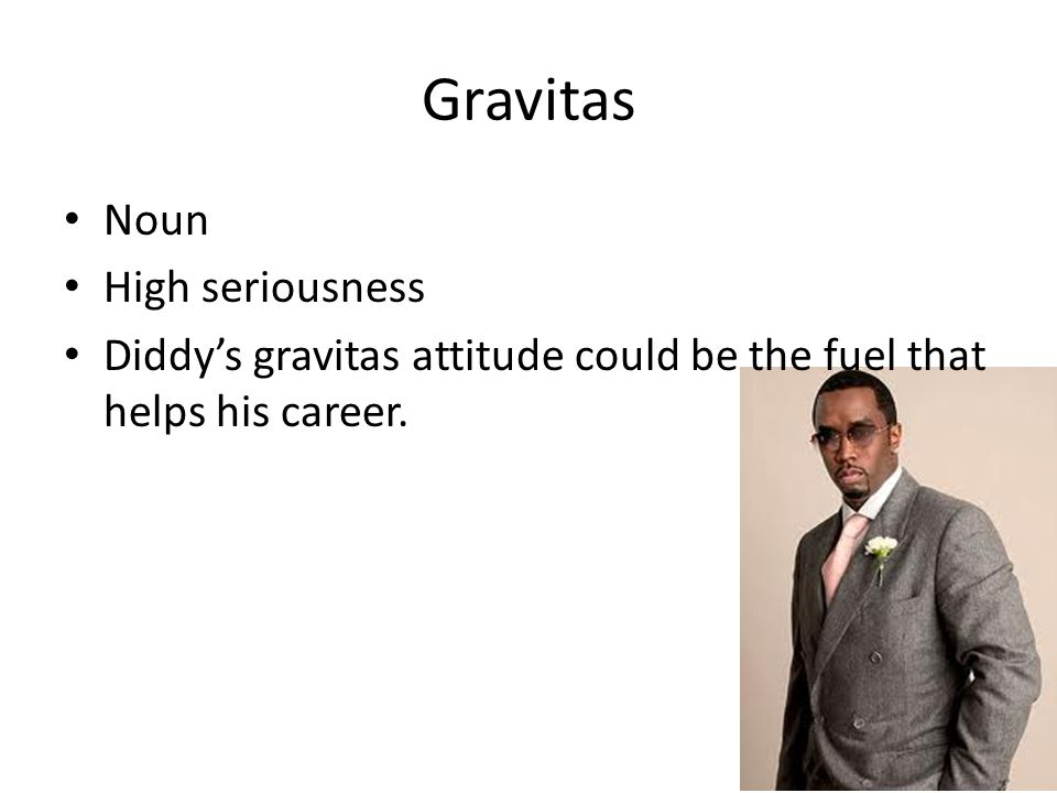 Gravitas Noun High seriousness Diddy's gravitas attitude could be the fuel that helps his career.