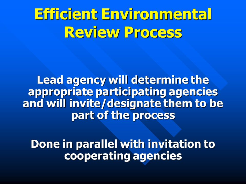 Efficient Environmental Review Process Lead agency will determine the appropriate participating agencies and will invite/designate them to be part of the process Done in parallel with invitation to cooperating agencies