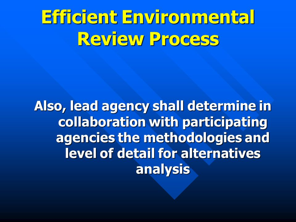 Efficient Environmental Review Process Also, lead agency shall determine in collaboration with participating agencies the methodologies and level of detail for alternatives analysis