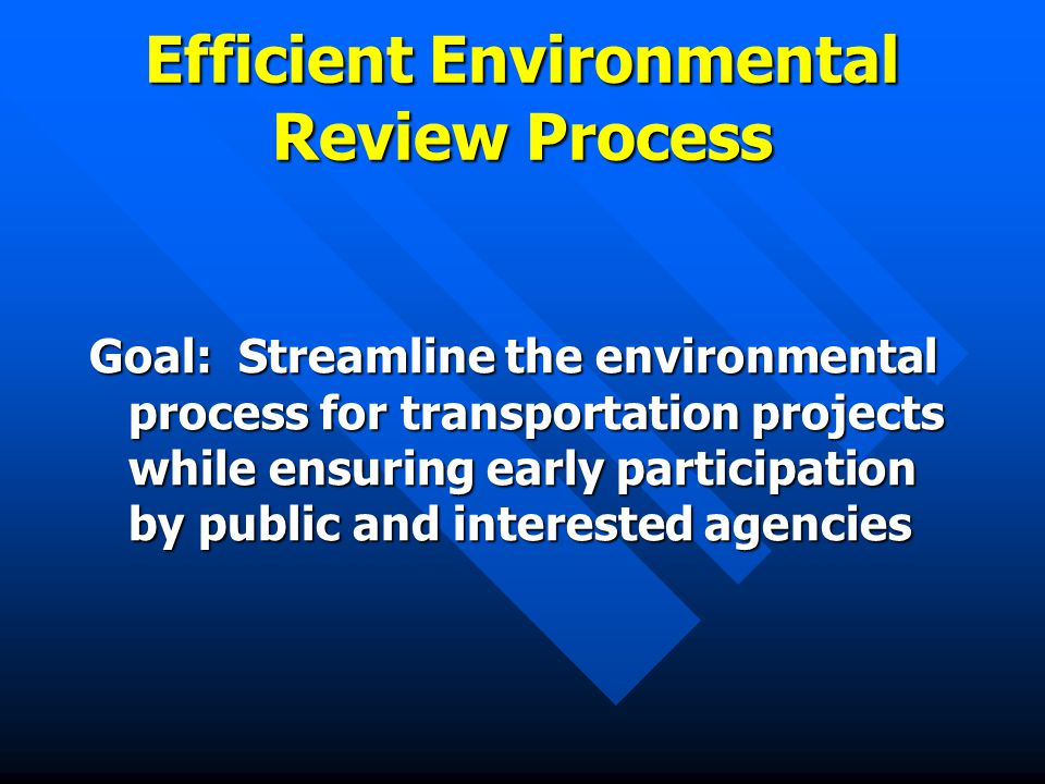 Efficient Environmental Review Process Goal: Streamline the environmental process for transportation projects while ensuring early participation by public and interested agencies