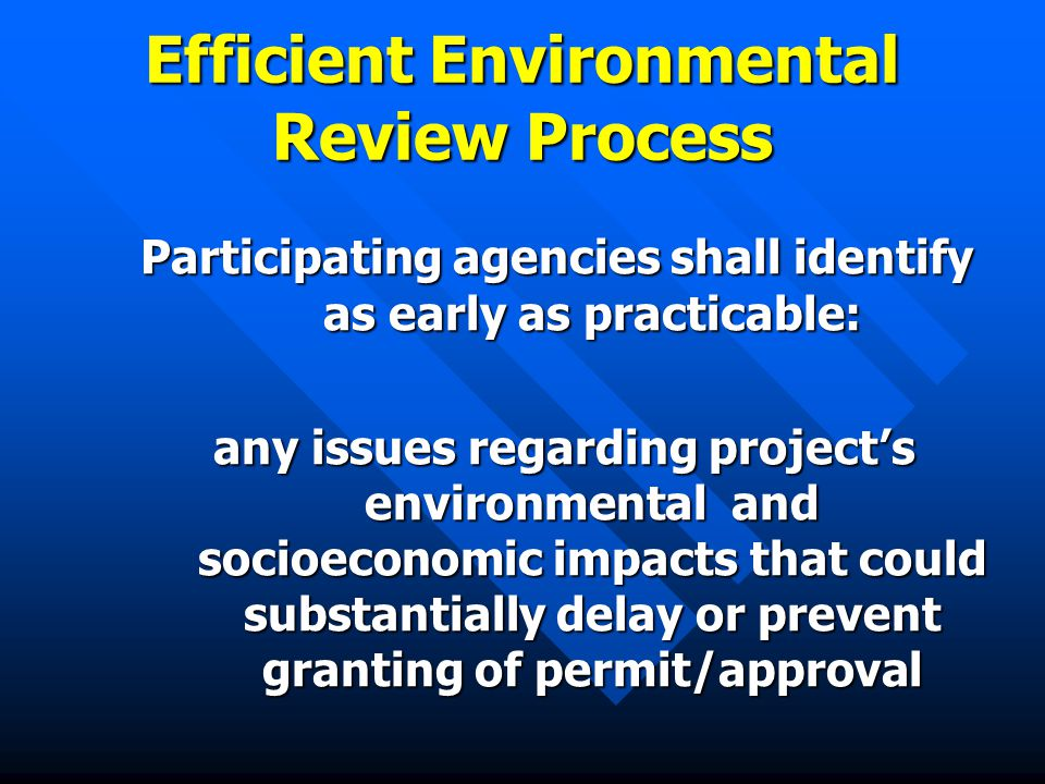 Efficient Environmental Review Process Participating agencies shall identify as early as practicable: any issues regarding project's environmental and socioeconomic impacts that could substantially delay or prevent granting of permit/approval any issues regarding project's environmental and socioeconomic impacts that could substantially delay or prevent granting of permit/approval