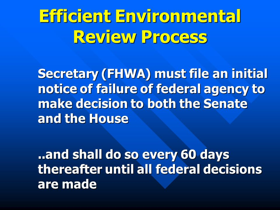 Efficient Environmental Review Process Secretary (FHWA) must file an initial notice of failure of federal agency to make decision to both the Senate and the House..and shall do so every 60 days thereafter until all federal decisions are made