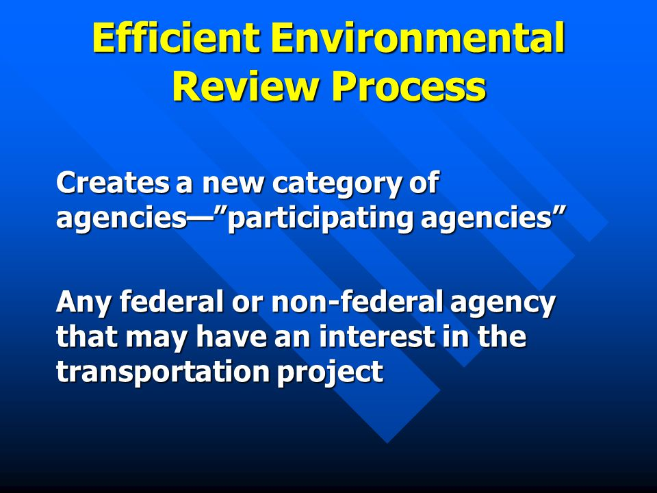 Efficient Environmental Review Process Creates a new category of agencies— participating agencies Any federal or non-federal agency that may have an interest in the transportation project