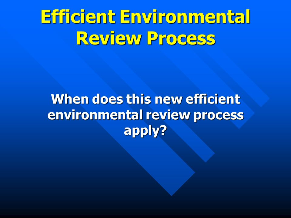 Efficient Environmental Review Process When does this new efficient environmental review process apply