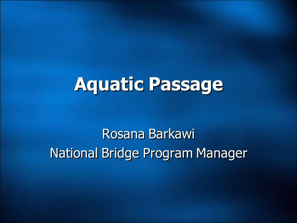 Aquatic Passage Rosana Barkawi National Bridge Program Manager Rosana Barkawi National Bridge Program Manager