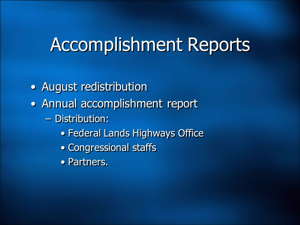Accomplishment Reports August redistribution Annual accomplishment report –Distribution: Federal Lands Highways Office Congressional staffs Partners.