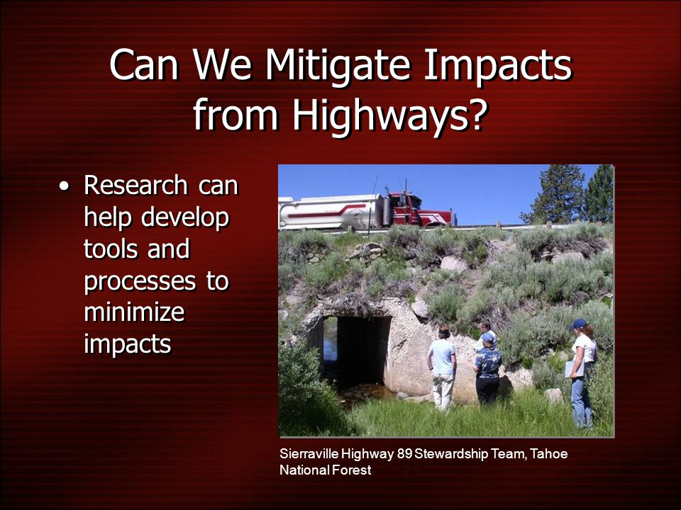Can We Mitigate Impacts from Highways? Research can help develop tools and processes to minimize impacts Sierraville Highway 89 Stewardship Team, Taho
