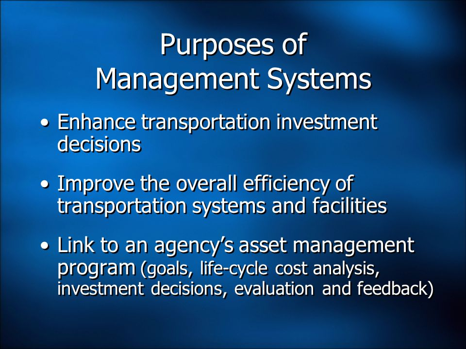 Purposes of Management Systems Enhance transportation investment decisions Improve the overall efficiency of transportation systems and facilities Link to an agency's asset management program (goals, life-cycle cost analysis, investment decisions, evaluation and feedback) Enhance transportation investment decisions Improve the overall efficiency of transportation systems and facilities Link to an agency's asset management program (goals, life-cycle cost analysis, investment decisions, evaluation and feedback)