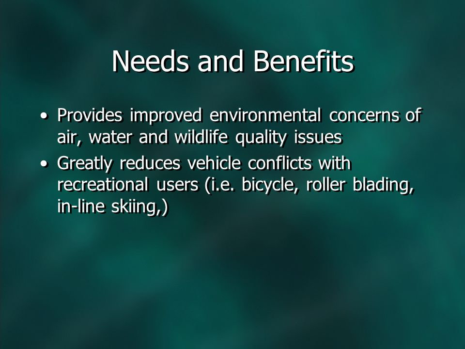 Needs and Benefits Provides improved environmental concerns of air, water and wildlife quality issues Greatly reduces vehicle conflicts with recreational users (i.e.