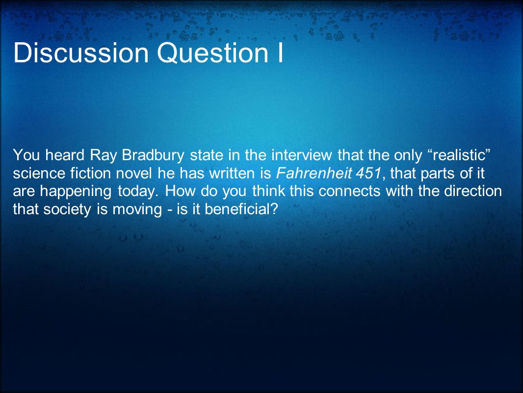 Discussion Question I You heard Ray Bradbury state in the interview that the only realistic science fiction novel he has written is Fahrenheit 451, that parts of it are happening today.