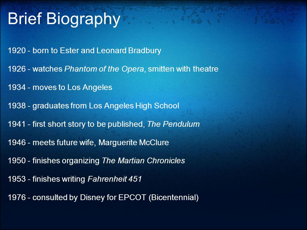 Brief Biography born to Ester and Leonard Bradbury watches Phantom of the Opera, smitten with theatre moves to Los Angeles graduates from Los Angeles High School first short story to be published, The Pendulum meets future wife, Marguerite McClure finishes organizing The Martian Chronicles finishes writing Fahrenheit consulted by Disney for EPCOT (Bicentennial)