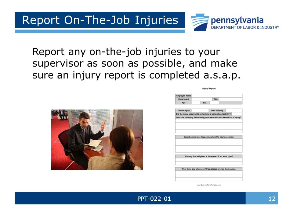 PPT-022-01 12 Report On-The-Job Injuries Report any on-the-job injuries to your supervisor as soon as possible, and make sure an injury report is comp