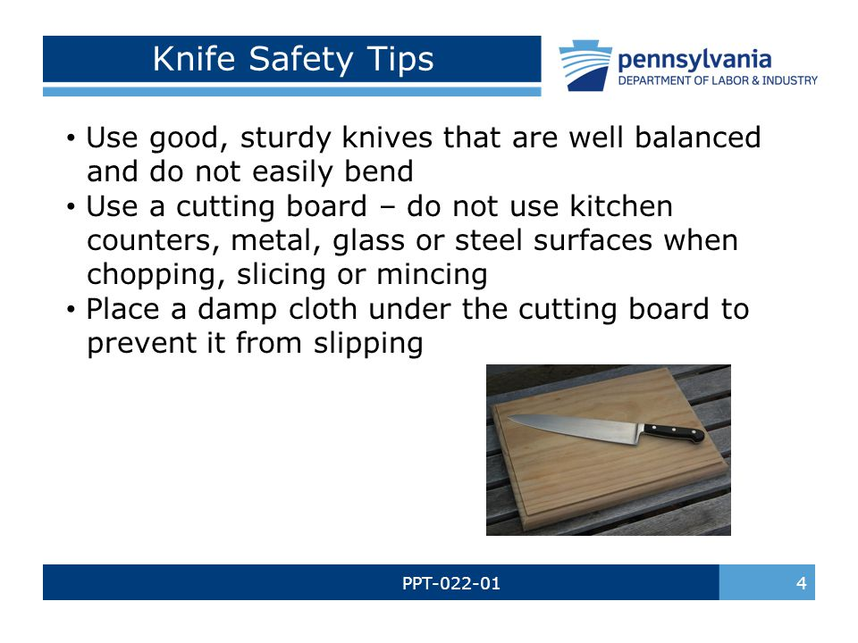 PPT-022-01 4 Knife Safety Tips Use good, sturdy knives that are well balanced and do not easily bend Use a cutting board – do not use kitchen counters