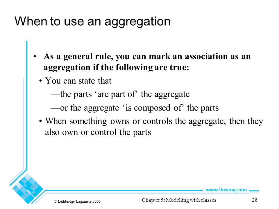 © Lethbridge/Laganière 2005 Chapter 5: Modelling with classes28 When to use an aggregation As a general rule, you can mark an association as an aggregation if the following are true: You can state that —the parts 'are part of' the aggregate —or the aggregate 'is composed of' the parts When something owns or controls the aggregate, then they also own or control the parts