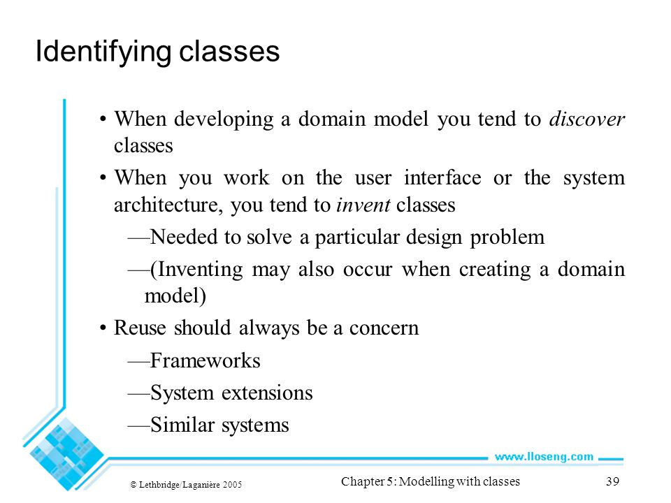 © Lethbridge/Laganière 2005 Chapter 5: Modelling with classes39 Identifying classes When developing a domain model you tend to discover classes When you work on the user interface or the system architecture, you tend to invent classes —Needed to solve a particular design problem —(Inventing may also occur when creating a domain model) Reuse should always be a concern —Frameworks —System extensions —Similar systems