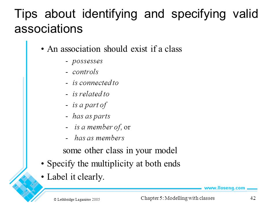 © Lethbridge/Laganière 2005 Chapter 5: Modelling with classes42 Tips about identifying and specifying valid associations An association should exist i