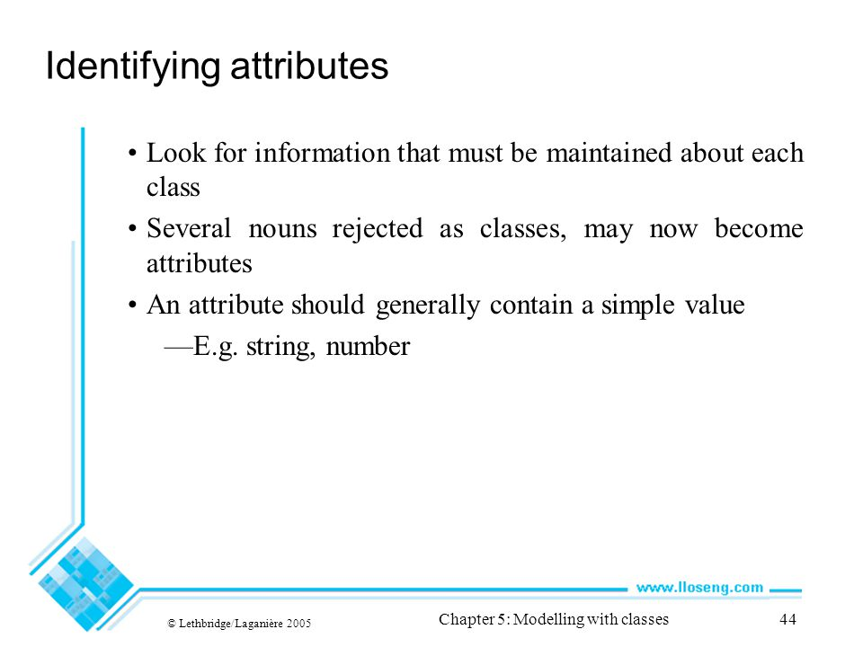 © Lethbridge/Laganière 2005 Chapter 5: Modelling with classes44 Identifying attributes Look for information that must be maintained about each class S