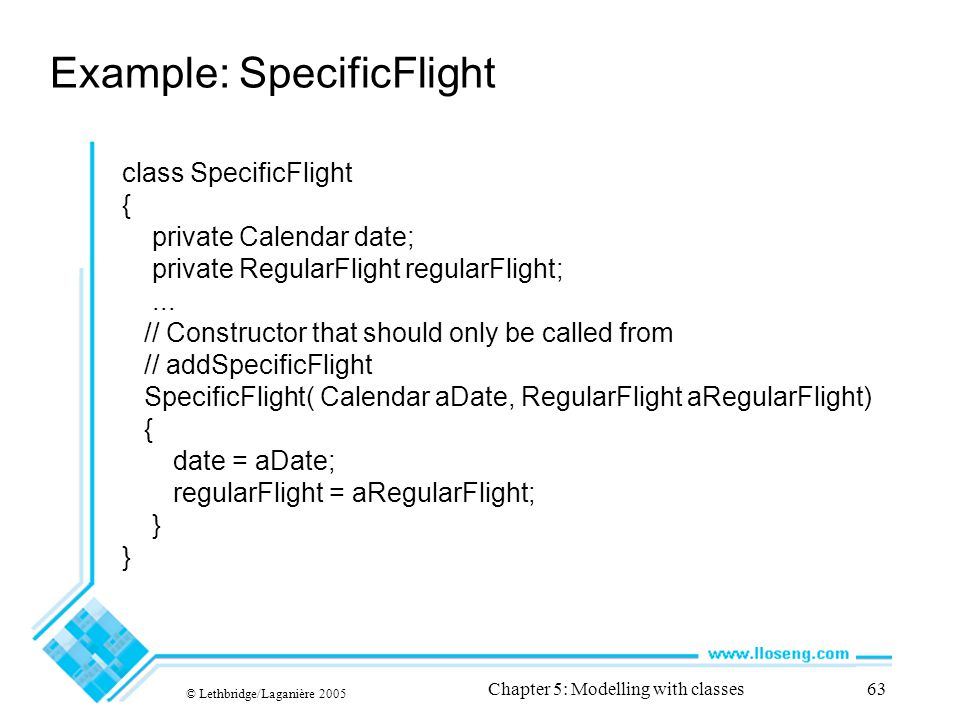 © Lethbridge/Laganière 2005 Chapter 5: Modelling with classes63 Example: SpecificFlight class SpecificFlight { private Calendar date; private RegularF
