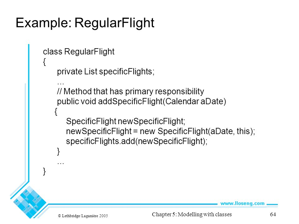 © Lethbridge/Laganière 2005 Chapter 5: Modelling with classes64 Example: RegularFlight class RegularFlight { private List specificFlights;... // Metho