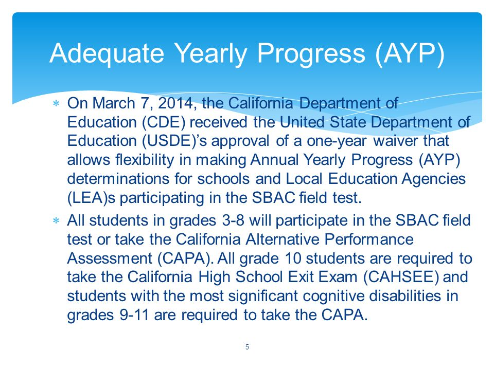  On March 7, 2014, the California Department of Education (CDE) received the United State Department of Education (USDE)'s approval of a one-year waiver that allows flexibility in making Annual Yearly Progress (AYP) determinations for schools and Local Education Agencies (LEA)s participating in the SBAC field test.