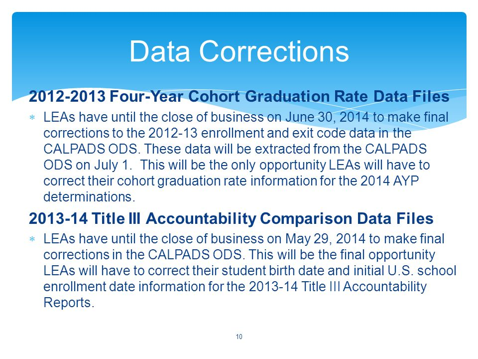 2012-2013 Four-Year Cohort Graduation Rate Data Files  LEAs have until the close of business on June 30, 2014 to make final corrections to the 2012-13 enrollment and exit code data in the CALPADS ODS.