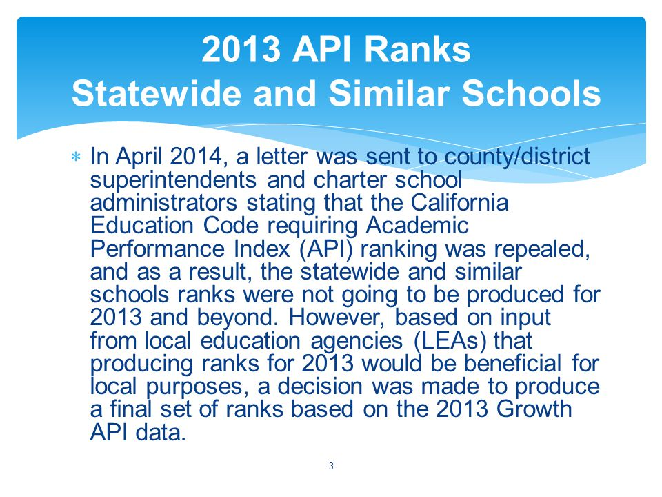  Assembly Bill (AB) 484 amended California Education Code (EC) sections 52052(2)(F) and 52052(4)(B) to state that schools that do not have an API calculated in 2013-14 and 2014-15 shall use one of the following to meet legislative and/or programmatic requirements:  The most recent API calculation,  An average of the three most recent annual API calculations, or  Alternative measures that show increases in pupil academic achievement for all groups of pupils schoolwide and among significant groups.