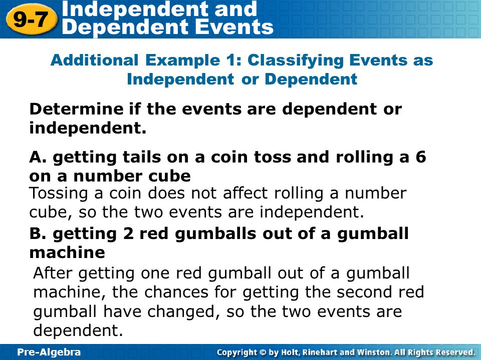 Pre-Algebra 9-7 Independent and Dependent Events Lesson Quiz Determine if each event is dependent or independent.