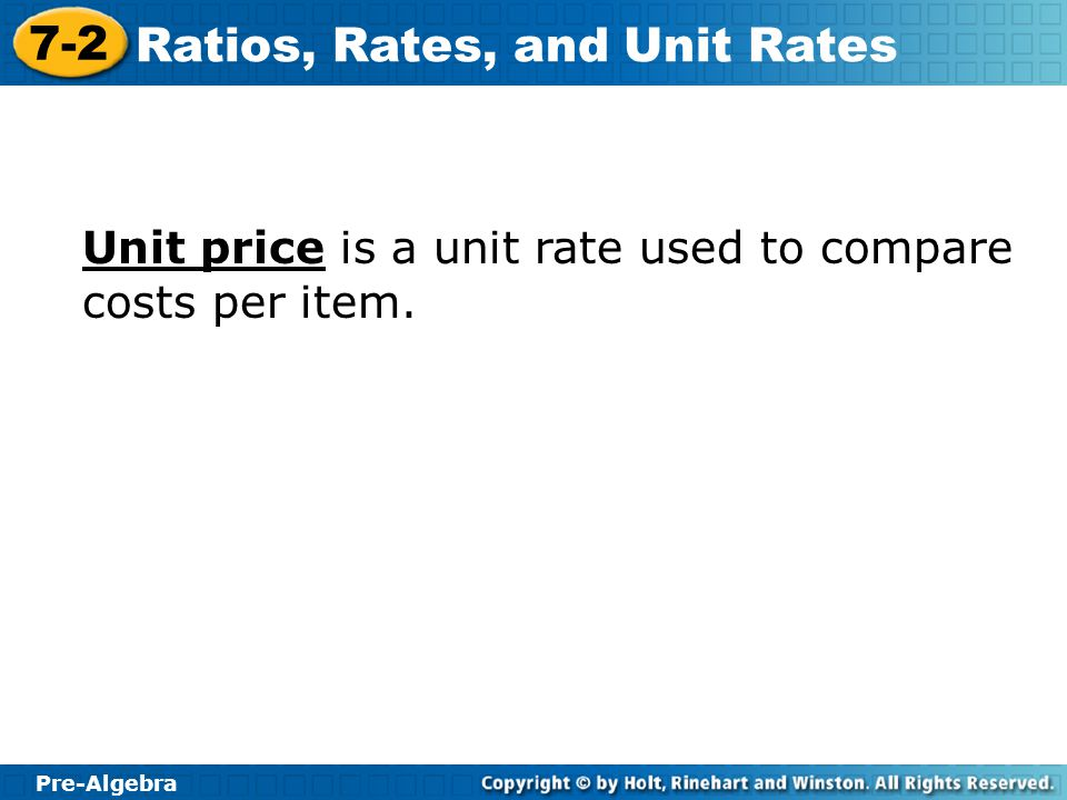 Pre-Algebra 7-2 Ratios, Rates, and Unit Rates Unit price is a unit rate used to compare costs per item.