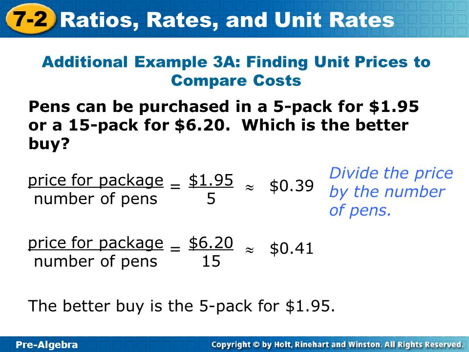 Pre-Algebra 7-2 Ratios, Rates, and Unit Rates Pens can be purchased in a 5-pack for $1.95 or a 15-pack for $6.20. Which is the better buy? Additional