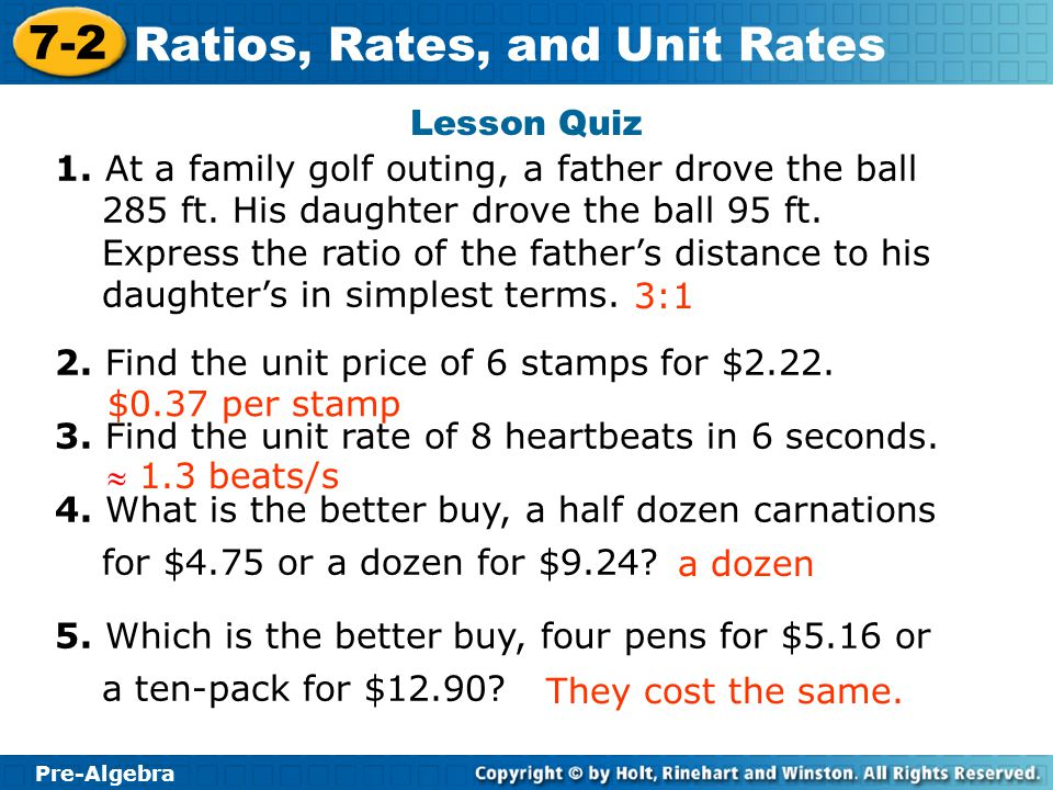 Pre-Algebra 7-2 Ratios, Rates, and Unit Rates Lesson Quiz 1. At a family golf outing, a father drove the ball 285 ft. His daughter drove the ball 95 f
