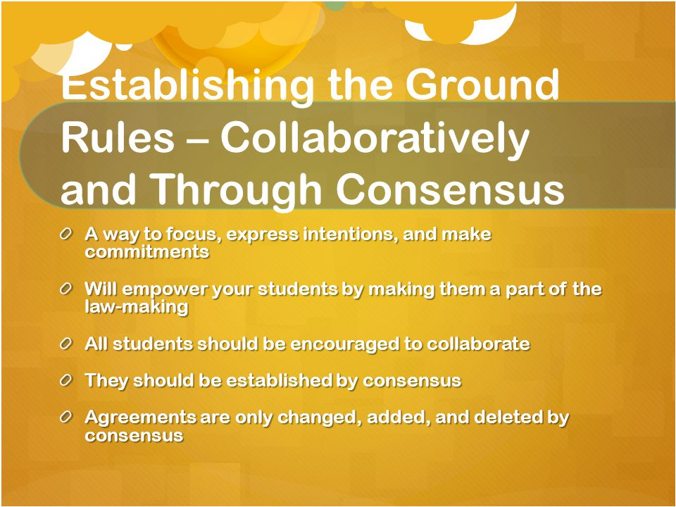 Establishing the Ground Rules – Collaboratively and Through Consensus A way to focus, express intentions, and make commitments Will empower your students by making them a part of the law-making All students should be encouraged to collaborate They should be established by consensus Agreements are only changed, added, and deleted by consensus