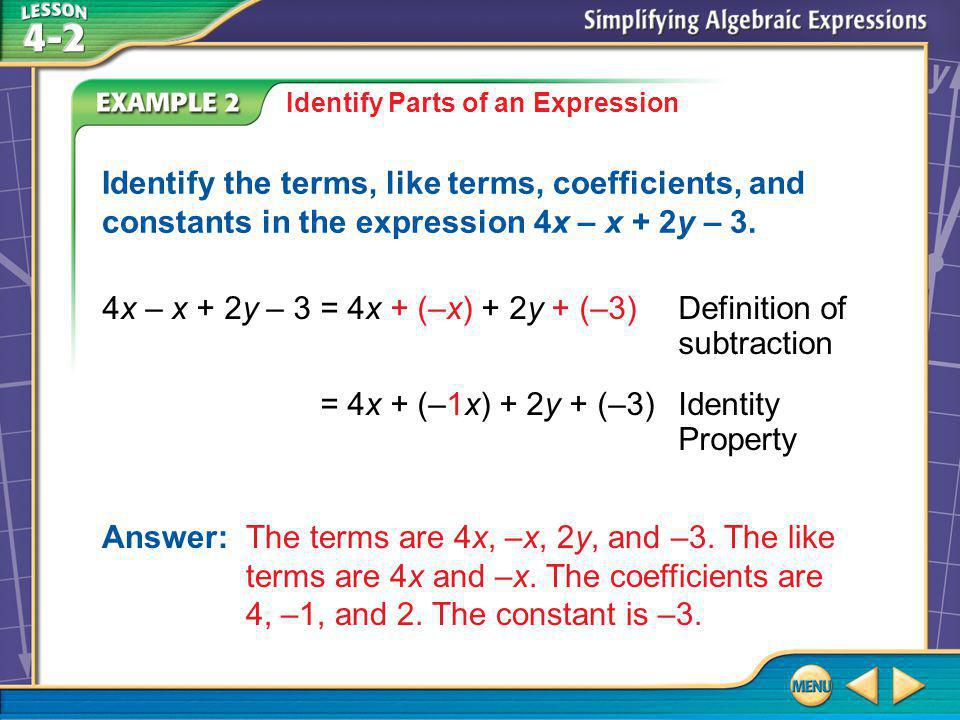 Example 2 Identify Parts of an Expression 4x – x + 2y – 3 =4x + (–x) + 2y + (–3)Definition of subtraction =4x + (–1x) + 2y + (–3)Identity Property Identify the terms, like terms, coefficients, and constants in the expression 4x – x + 2y – 3.