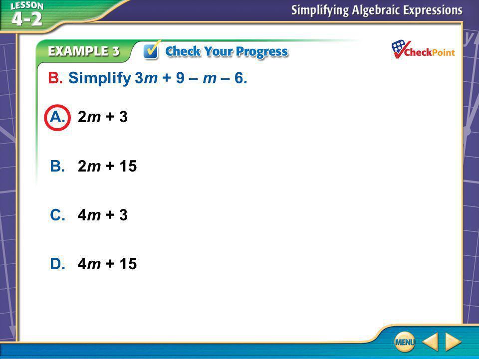 Example 3B A.2m + 3 B.2m + 15 C.4m + 3 D.4m + 15 B. Simplify 3m + 9 – m – 6.