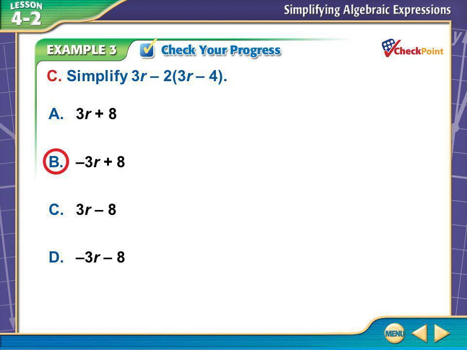 Example 3C A.3r + 8 B.–3r + 8 C.3r – 8 D.–3r – 8 C. Simplify 3r – 2(3r – 4).