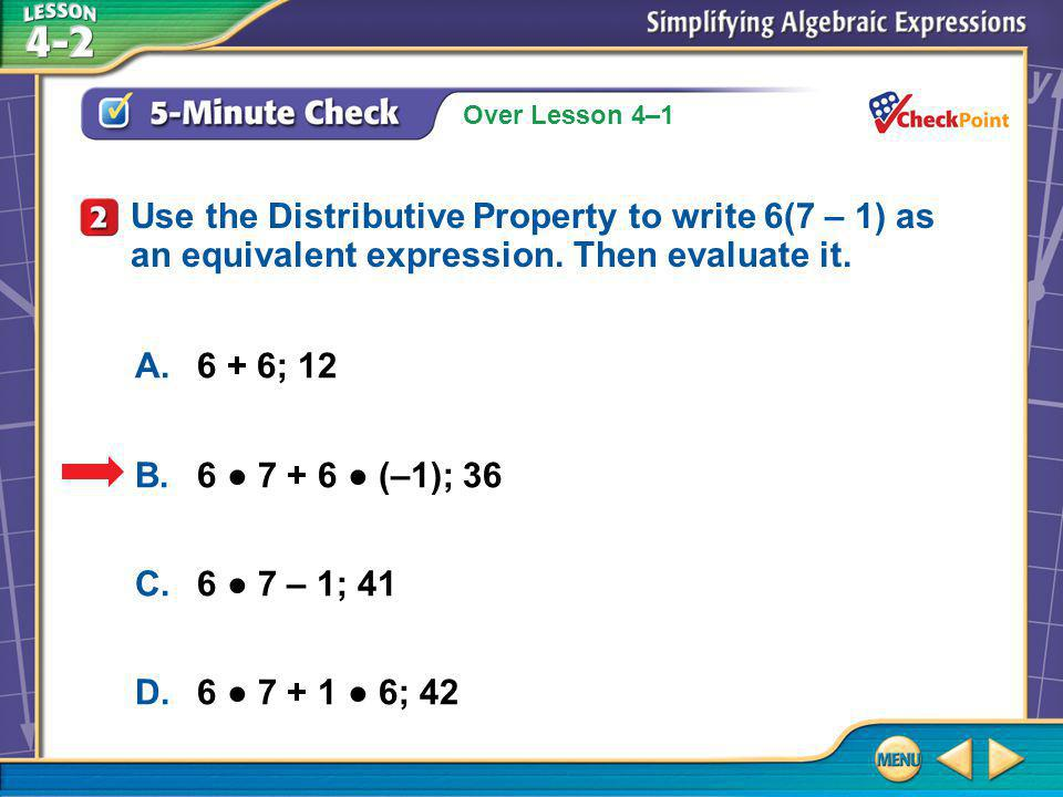 Over Lesson 4–1 5-Minute Check 2 A.6 + 6; 12 B.6 ● 7 + 6 ● (–1); 36 C.6 ● 7 – 1; 41 D.6 ● 7 + 1 ● 6; 42 Use the Distributive Property to write 6(7 – 1) as an equivalent expression.