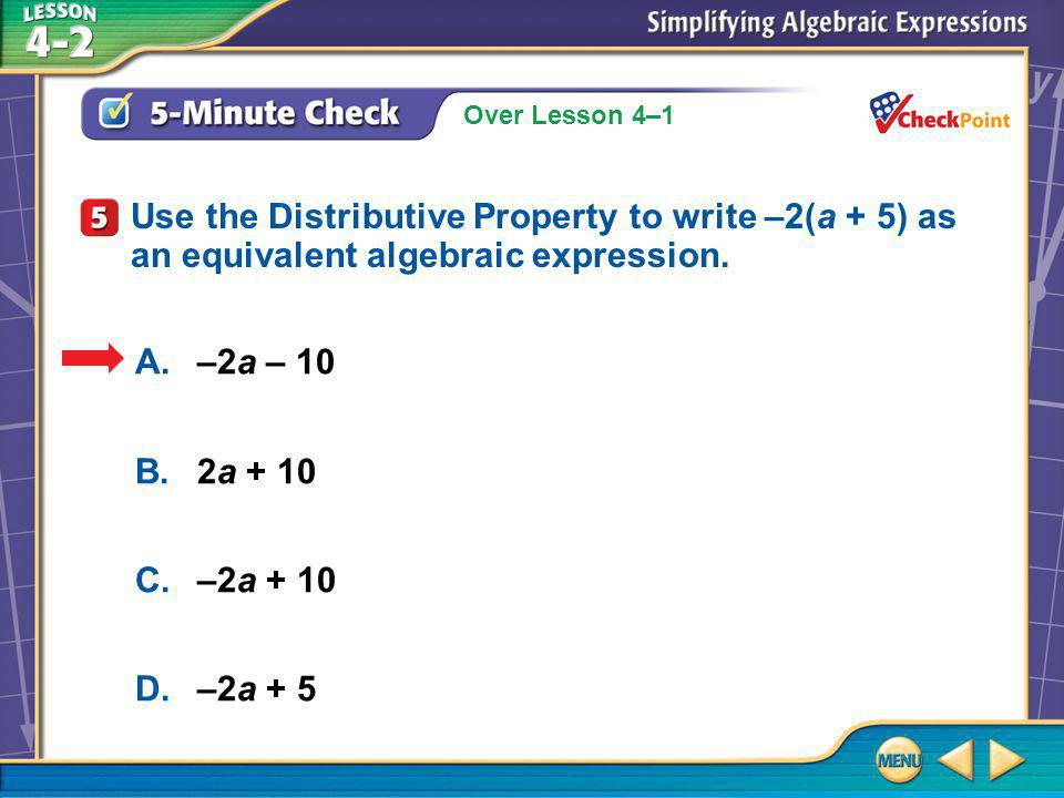 Over Lesson 4–1 5-Minute Check 5 A.–2a – 10 B.2a + 10 C.–2a + 10 D.–2a + 5 Use the Distributive Property to write –2(a + 5) as an equivalent algebraic expression.