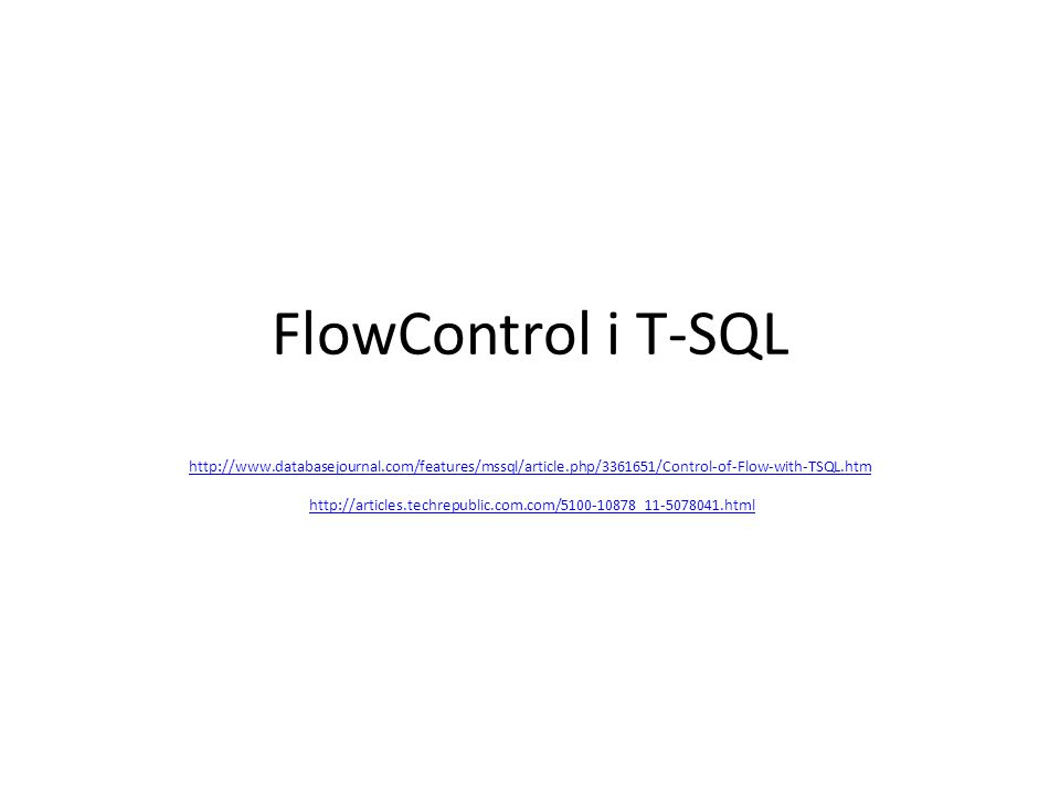 FlowControl i T-SQL http://www.databasejournal.com/features/mssql/article.php/3361651/Control-of-Flow-with-TSQL.htm http://www.databasejournal.com/features/mssql/article.php/3361651/Control-of-Flow-with-TSQL.htm http://articles.techrepublic.com.com/5100-10878_11-5078041.htmlhttp://articles.techrepublic.com.com/5100-10878_11-5078041.html