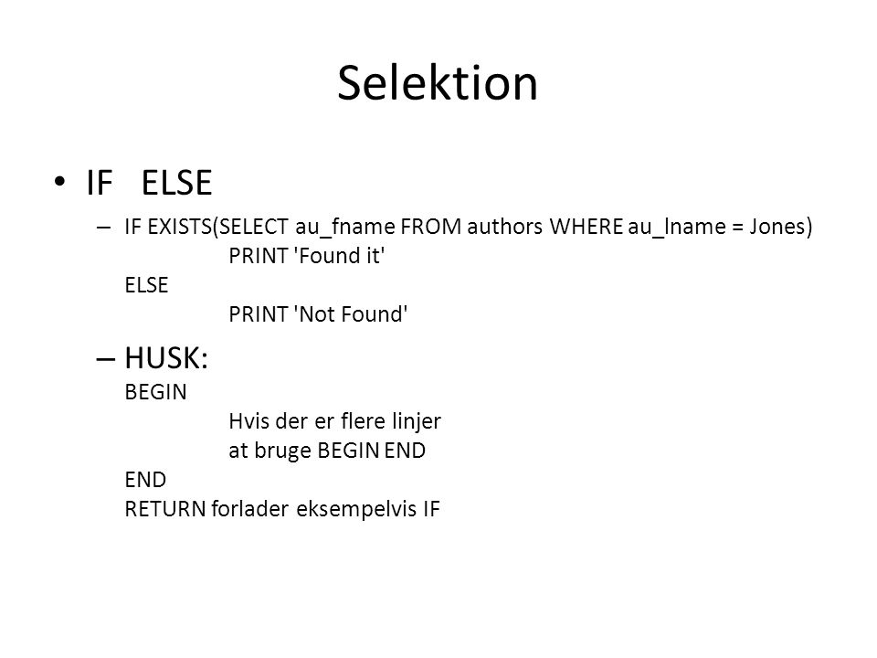 Selektion IFELSE – IF EXISTS(SELECT au_fname FROM authors WHERE au_lname = Jones) PRINT Found it ELSE PRINT Not Found – HUSK: BEGIN Hvis der er flere linjer at bruge BEGIN END END RETURN forlader eksempelvis IF