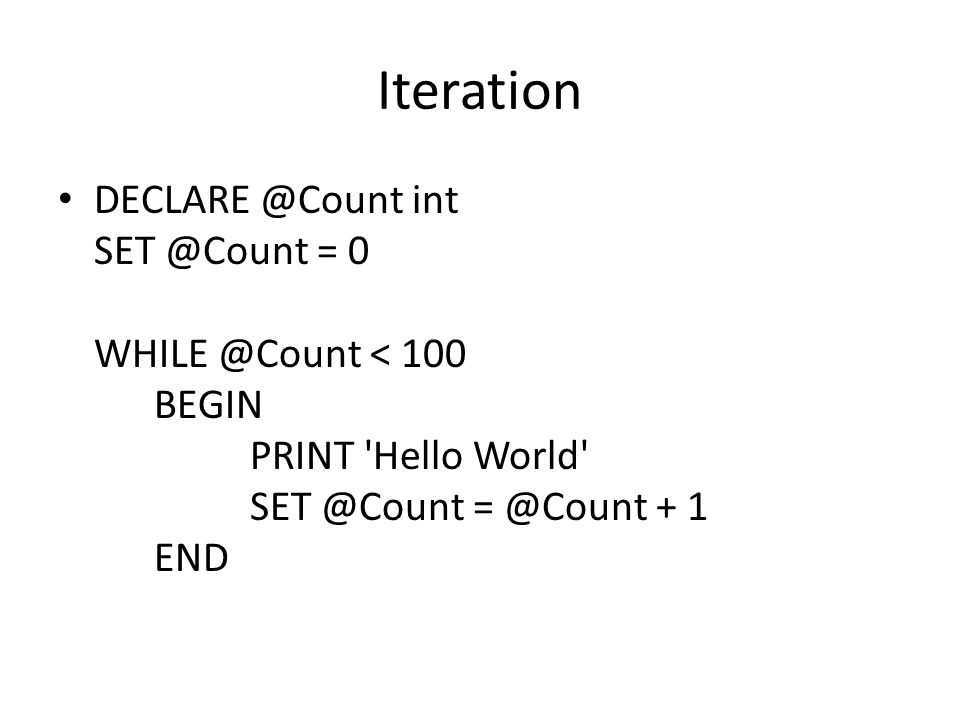 Iteration DECLARE @Count int SET @Count = 0 WHILE @Count < 100 BEGIN PRINT Hello World SET @Count = @Count + 1 END