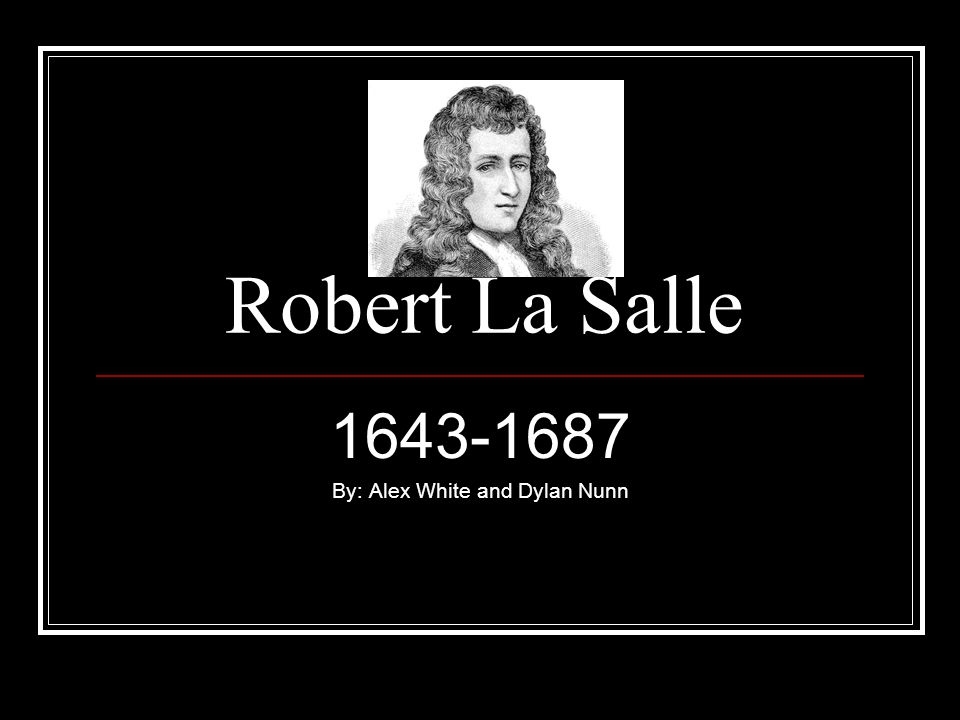Robert La Salle 1643-1687 By: Alex White and Dylan Nunn