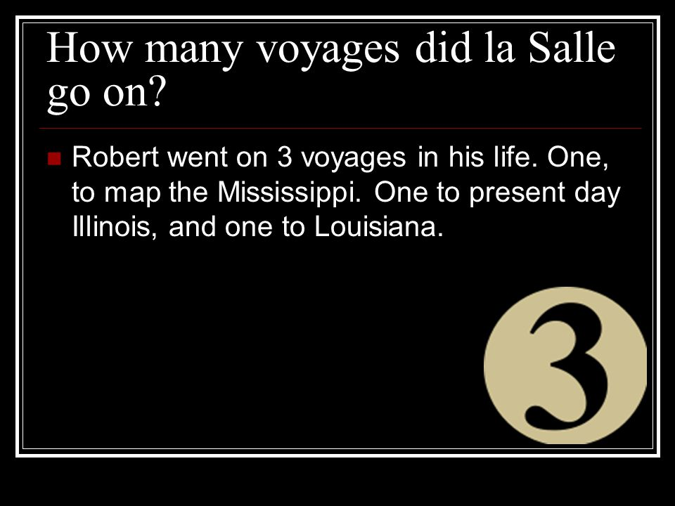 How many voyages did la Salle go on. Robert went on 3 voyages in his life.